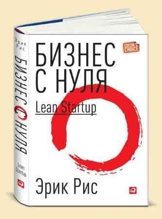 """Купить Эрик Рис Книга """"Бизнес с нуля: Метод Lean Startup для быстрого тестирования идей и выбора бизнес-модели"""""""