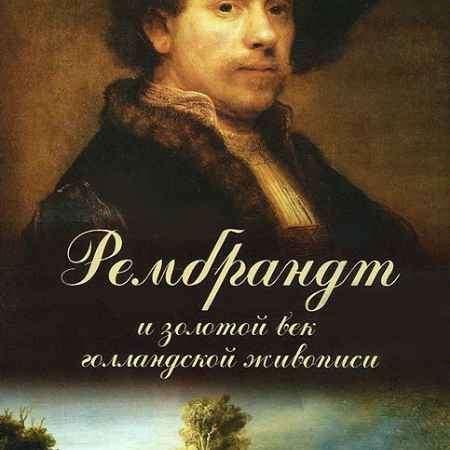 Купить Рембрандт и золотой век голландской живописи