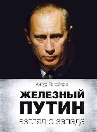 """Купить Ангус Роксборо Книга """"Железный Путин. Взгляд с Запада"""""""