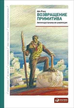 """Купить Айн Рэнд Книга """"Возвращение примитива: Антииндустриальная революция"""""""