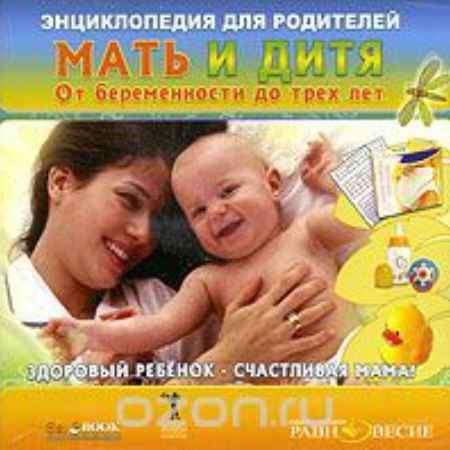Купить Энциклопедия для родителей. Мать и дитя. От беременности до трех лет