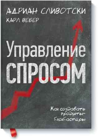 """Купить Адриан Сливотски,Карл Вебер Книга """"Управление спросом. Как создавать продукты-блокбастеры"""""""