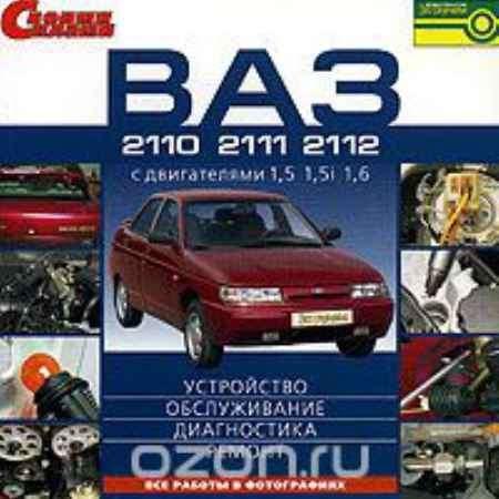 Купить ВАЗ 2110, 2111, 2112 с двигателями 1,5, 1,5i и 1,6: Устройство, обслуживание, диагностика, ремонт