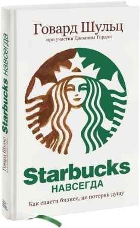 """Купить Говард Шульц Книга """"Starbucks навсегда. Как спасти бизнес, не потеряв душу"""""""