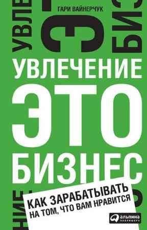 """Купить Гари Вайнерчук Книга """"Увлечение - это бизнес: Как зарабатывать на том, что вам нравится"""""""