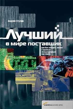 """Купить Андрей Ступин Книга """"Лучший в мире поставщик, или как наладить бизнес с крупным международным партнером"""""""