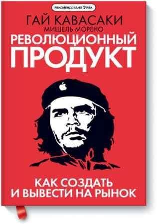 """Купить Гай Кавасаки,Мишель Морено Книга """"Революционный продукт. Как создать и вывести на рынок"""""""