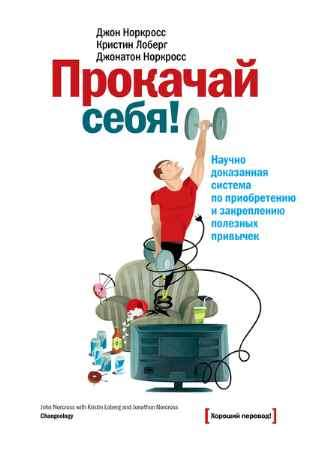 """Купить Джон К. Норкросс,Джонатон Норкросс,Кристин Лоберг Книга """"Прокачай себя! Научно доказанная система по приобретению и закреплению полезных привычек"""""""