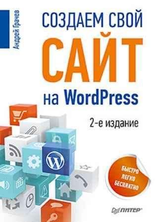 Купить Создаем свой сайт на WordPress: быстро, легко и бесплатно. 2-е изд.