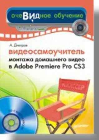 Купить Видеосамоучитель монтажа домашнего видео в Adobe Premiere Pro CS3 (+CD)