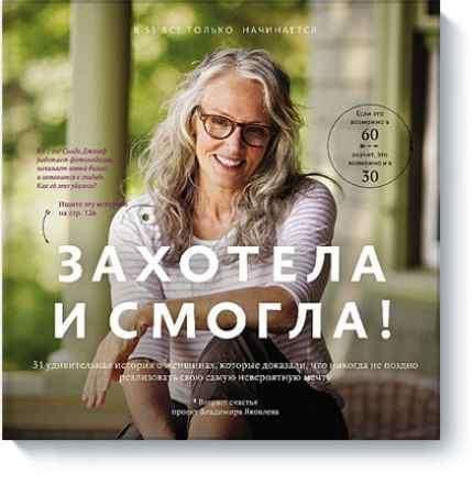 """Купить Владимир Яковлев Книга """"Захотела и смогла. 31 удивительная история о женщинах, которые доказали, что никогда не поздно исполнить свою самую невероятную мечту"""""""