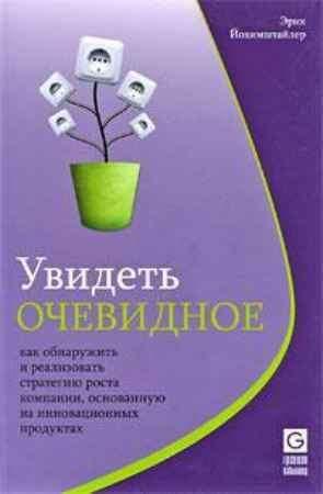 """Купить Эрик Йохимштайлер Книга """"Увидеть очевидное. Как обнаружить и реализовать стратегию роста компании, основанную на инновационных продуктах"""""""