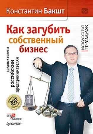 Купить Как загубить собственный бизнес: вредные советы российским предпринимателям. 2-е изд.