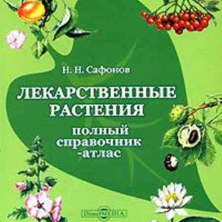 Купить Н. Н. Сафонов. Лекарственные растения России. Полный справочник-атлас