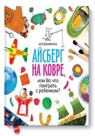 """Купить Ася Ванякина Книга """"Айсберг на ковре, или Во что поиграть с ребенком?"""" (от 1,5 до 5 лет)"""