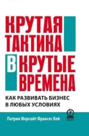 """Купить Патрик Форсайт,Франсес Кей Книга """"Крутая тактика в крутые времена. Как развить бизнес в любых условиях"""""""