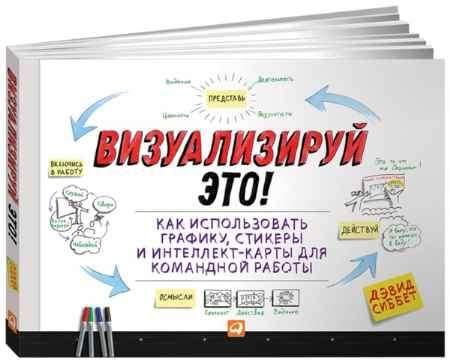 """Купить Дэвид Сиббет Книга """"Визуализируй это! Как использовать графику, стикеры и интеллект-карты для командной работы"""""""