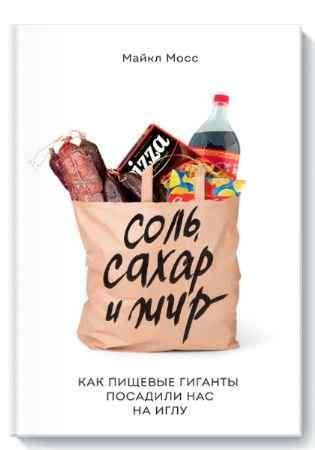 """Купить Майкл Мосс Книга """"Соль, сахар и жир. Как пищевые гиганты посадили нас на иглу"""" (мягкая обложка)"""