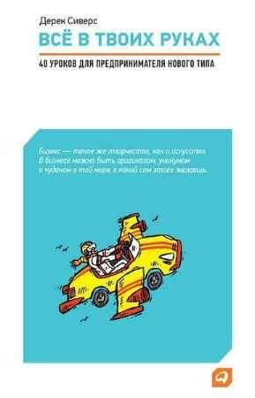 """Купить Дерек Сиверс Книга """"Всё в твоих руках: 40 уроков для предпринимателя нового типа"""""""