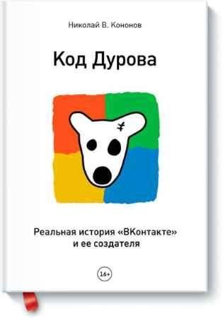 """Купить Николай Кононов Книга """"Код Дурова. Реальная история соцсети «ВКонтакте» и ее создателя"""""""