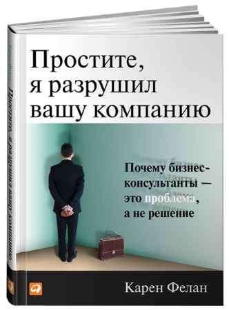 """Купить Карен Фелан Книга """"Простите, я разрушил вашу компанию: Почему бизнес-консультанты — это проблема, а не решение"""""""