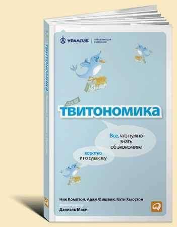 """Купить Ник Комптон,Адам Фишвик,Кэти Хьюстон Книга """"Твитономика: Все, что нужно знать об экономике, коротко и по существу"""""""