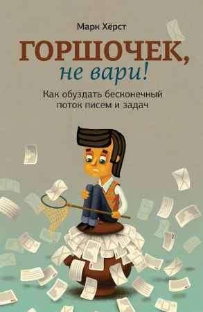 """Купить Марк Херст Книга """"Горшочек, не вари! Как обуздать бесконечный поток писем и задач"""""""