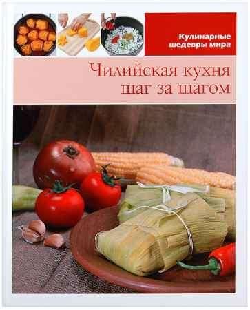 """Купить Книга """"Кулинарные шедевры мира. Чилийская кухня шаг за шагом"""""""