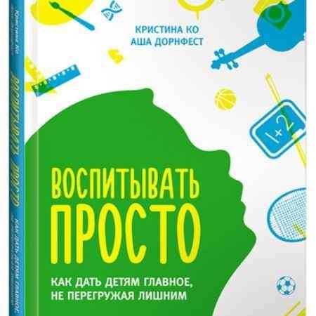"""Купить Аша Дорнфест,Кристина Ко Книга """"Воспитывать просто. Как дать детям главное, не перегружая лишним"""" (твердый переплет)"""