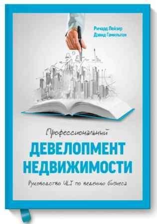 """Купить Ричард Пейзер,Дэвид Гамильтон Книга """"Профессиональный девелопмент недвижимости. Руководство ULI по ведению бизнеса"""" (твердый переплет)"""