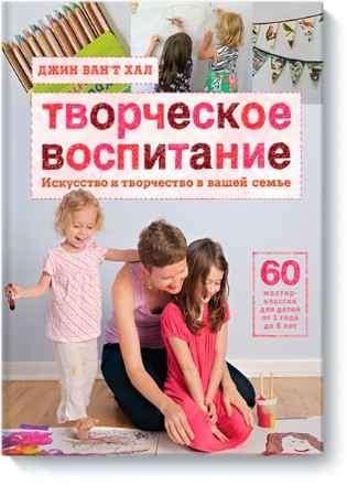 """Купить Джин Ван'т Хал Книга """"Творческое воспитание. Искусство и творчество в вашей семье"""" (от 1 до 8 лет)"""
