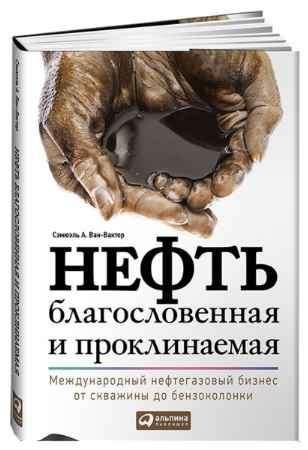 """Купить Сэмюэль Ван-Вактор Книга """"Нефть благословенная и проклинаемая: Международный нефтегазовый бизнес от скважины до бензоколонки"""" (суперобложка)"""