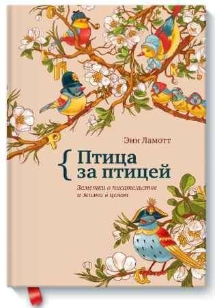 """Купить Энн Ламотт Книга """"Птица за птицей. Заметки о писательстве и жизни в целом"""" (твердый переплет)"""