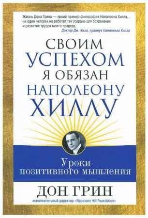 """Купить Дон Грин Книга """"Своим успехом я обязан Наполеону Хиллу"""" (мягкая обложка)"""