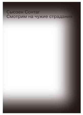 """Купить Сьюзен Зонтаг Книга """"Смотрим на чужие страдания"""""""
