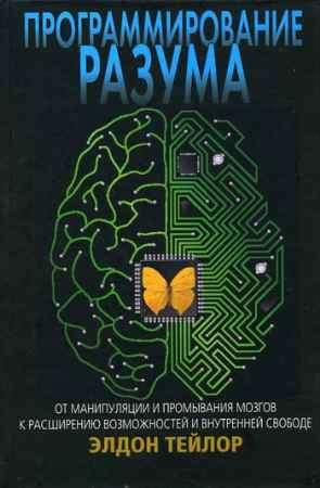 """Купить Элдон Тейлор Книга """"Программирование разума. От манипуляции и промывания мозгов к расширению возможностей и внутренней свободе"""""""