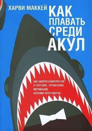 """Купить Харви Маккей Книга """"Как плавать среди акул и не быть съеденным заживо"""""""