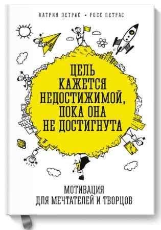 """Купить Росс Петрас,Катрин Петрас Книга """"Цель кажется недостижимой, пока она не достигнута. Мотивация для мечтателей и творцов"""" (твердый переплет)"""