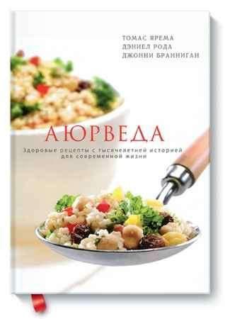 """Купить Томас Ярема,Джонни Бранниган,Дэниел Рода Книга """"Аюрведа. Здоровые рецепты с тысячелетней историей для современной жизни"""""""