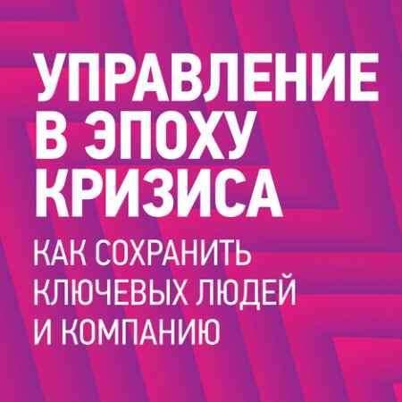 """Купить Ицхак Адизес Книга """"Управление в эпоху кризиса. Как сохранить ключевых людей и компанию в целом"""" (интегральный переплет)"""
