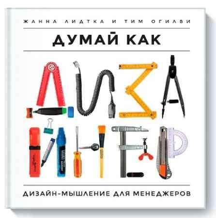 """Купить Жанна Лиедтка,Тим Огилви Книга """"Думай как дизайнер. Дизайн-мышление для менеджеров"""" (твердый переплет)"""