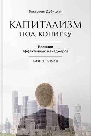"""Купить Виктория Дубицкая Книга """"Капитализм под копирку. Иллюзии эффективных менеджеров"""" (твердый переплет)"""