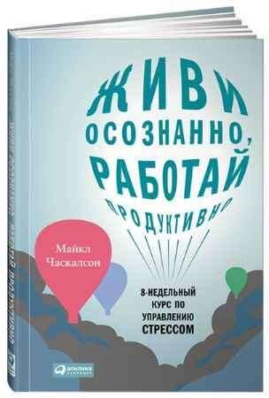 """Купить Майкл Часкалсон Книга """"Живи осознанно, работай продуктивно: 8-недельный курс по управлению стрессом"""" (твердый переплет)"""
