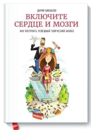 """Купить Дария Бикбаева Книга """"Включите сердце и мозги. Как построить успешный творческий бизнес"""" (твердый переплет)"""