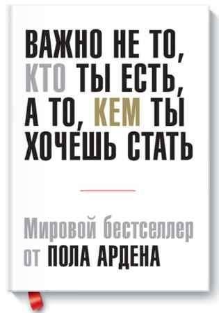 """Купить Пол Арден Книга """"Важно не то, кто ты есть, а то, кем ты хочешь стать. Мировой бестселлер Пола Ардена"""" (мягкая обложка)"""