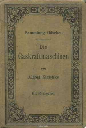 Купить Alfred Kirschke Die Gaskraftmaschinen: Kurzgefasste Darstellung der wichtigsten Gasmaschinen-Bauarten