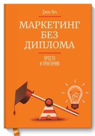 """Купить Джон Янч Книга """"Маркетинг без диплома. Просто и практично"""" (твердый переплет)"""