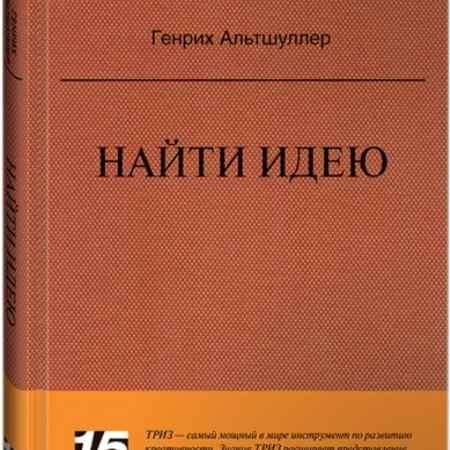 """Купить Генрих Альтшуллер Книга """"Найти идею: Введение в ТРИЗ - теорию решения изобретательских задач"""" (серия 15 Must Read)"""