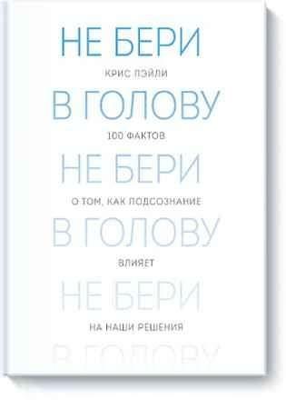 """Купить Крис Пэйли Книга """"Не бери в голову. 100 фактов о том, как подсознание влияет на наши решения"""" (интегральный переплет)"""