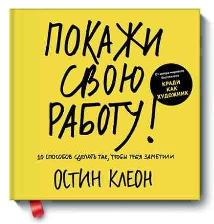 """Купить Остин Клеон Книга """"Покажи свою работу! 10 способов сделать так, чтобы тебя заметили"""" (твердый переплет)"""